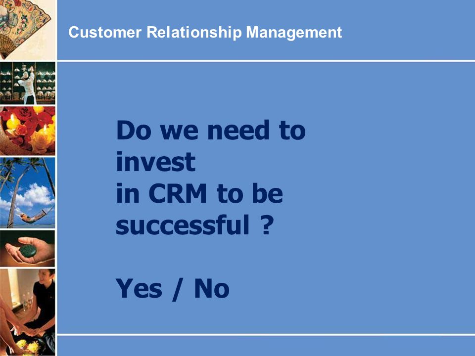 Do we need to invest in CRM to be successful Yes / No