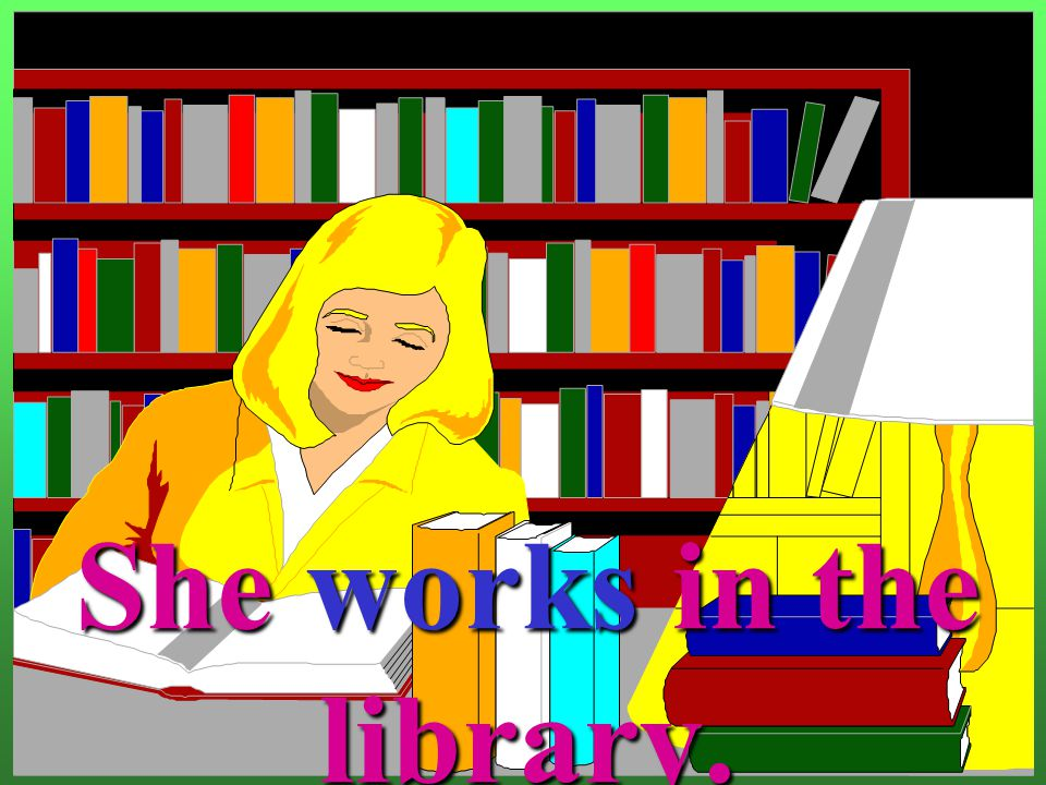 She works in the library.