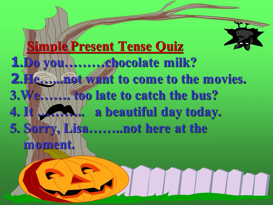 Simple Present Tense Quiz 1. Do you………chocolate milk. 2. He…