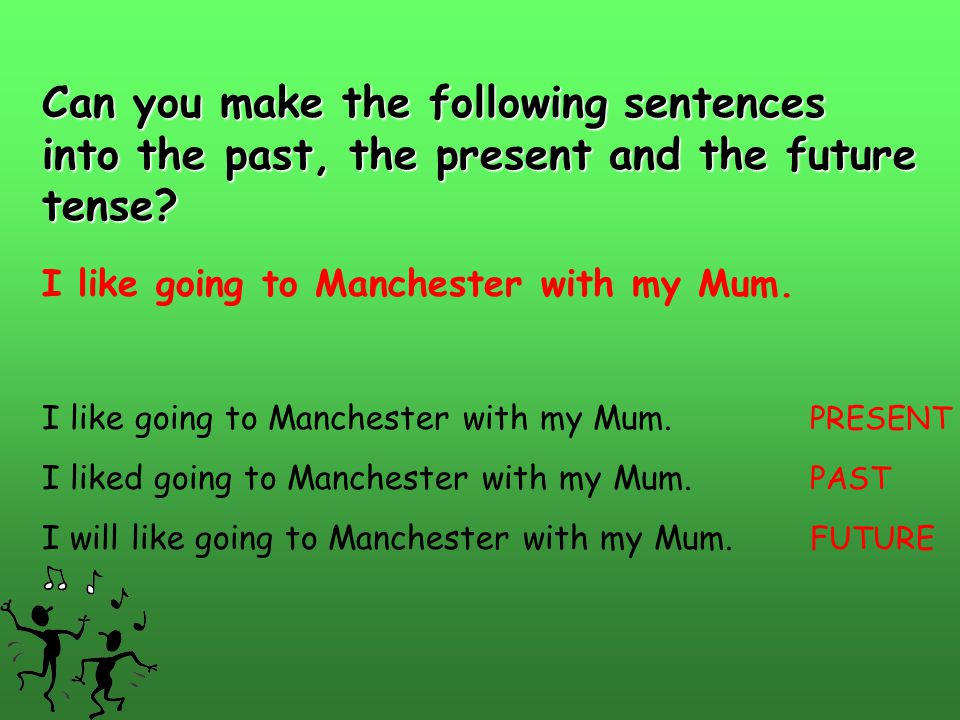 Can you make the following sentences into the past, the present and the future tense