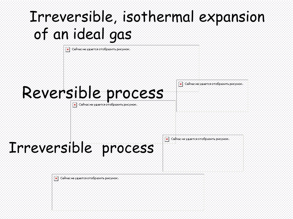 Reversible process Irreversible, isothermal expansion of an ideal gas