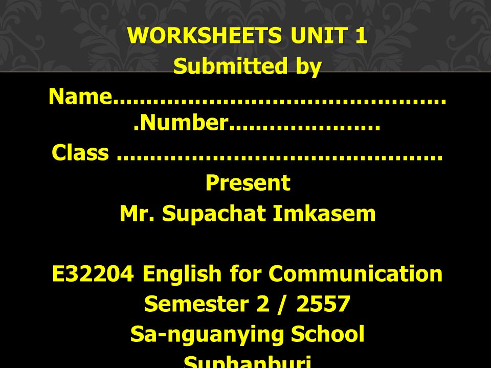 WORKSHEETS UNIT 1 Submitted by Name. Number. Class. Present Mr