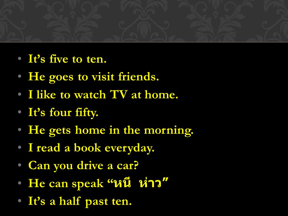 It's five to ten. He goes to visit friends. I like to watch TV at home. It's four fifty. He gets home in the morning.