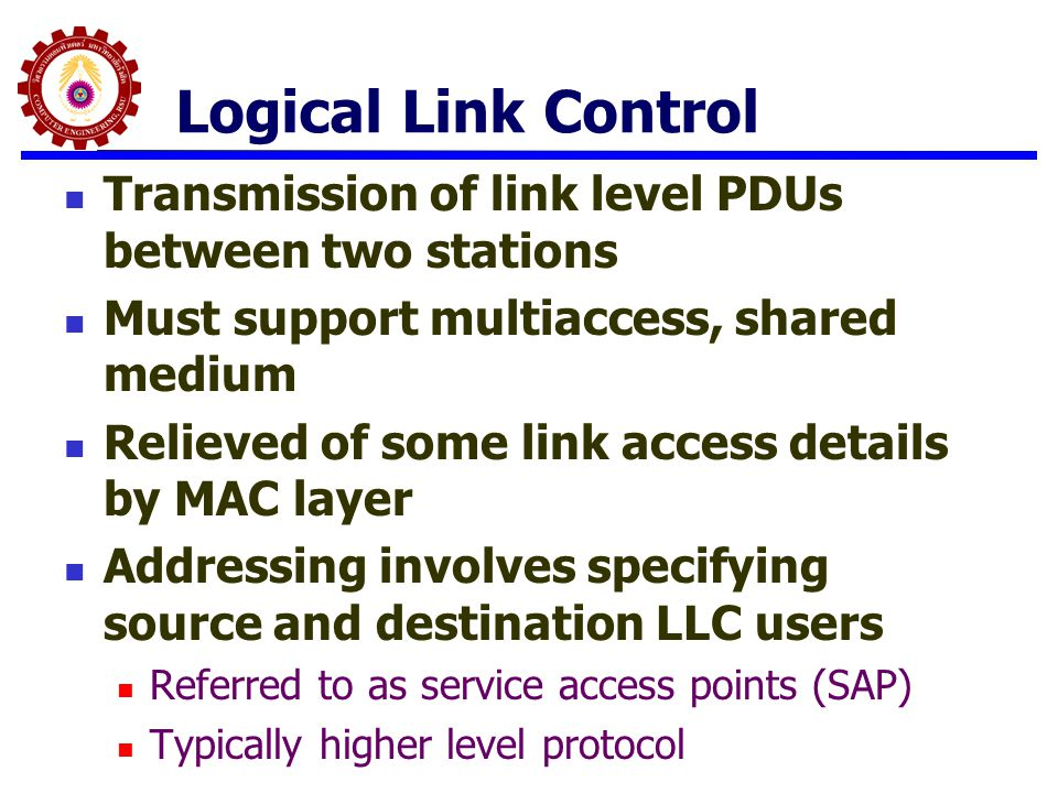 Logical Link Control Transmission of link level PDUs between two stations. Must support multiaccess, shared medium.