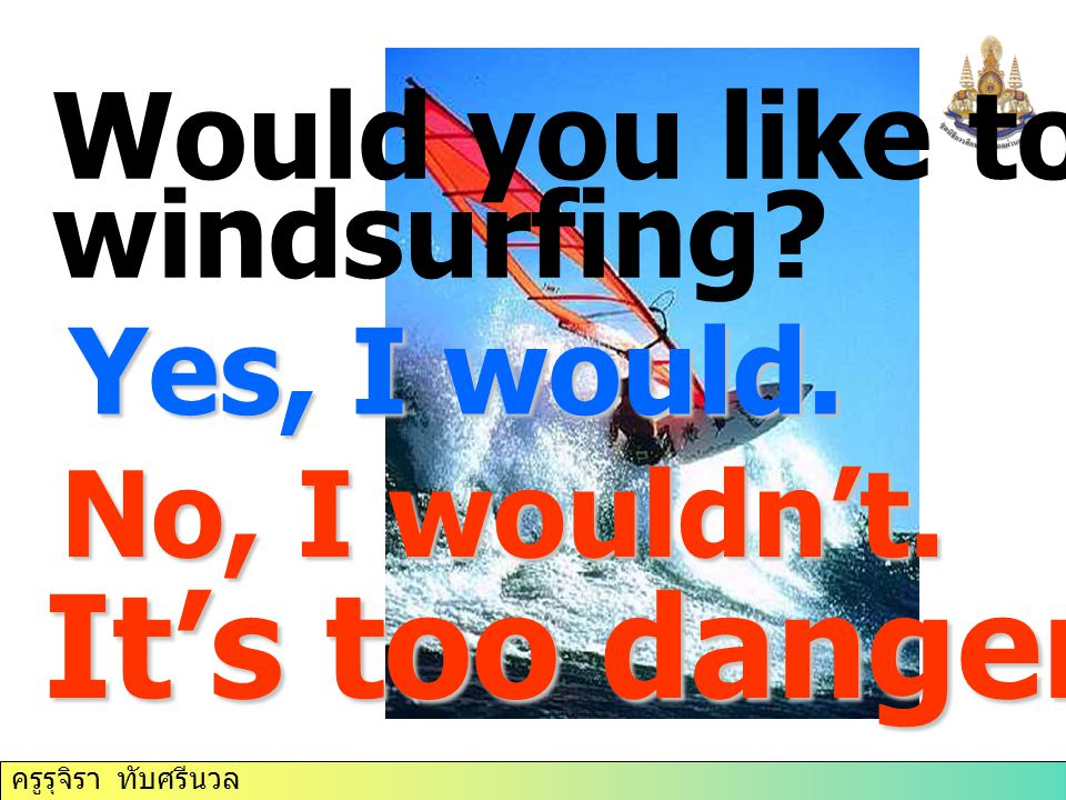 It's too dangerous. Would you like to try windsurfing Yes, I would.