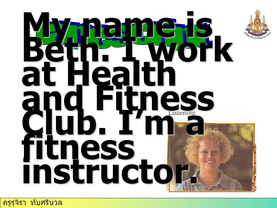 tapescript My name is Beth. I work at Health and Fitness Club. I'm a fitness instructor.