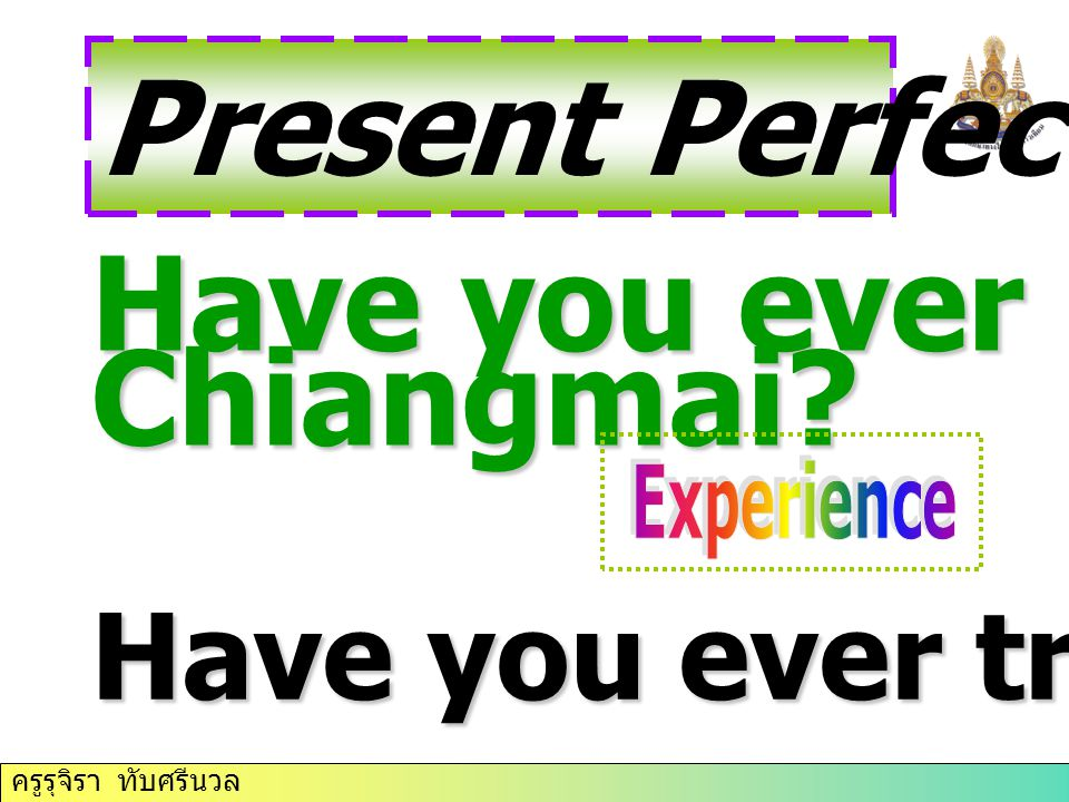 Present Perfect Tense Have you ever been to Chiangmai