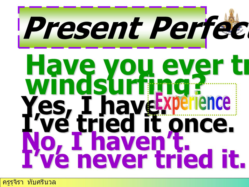 Present Perfect Tense Have you ever tried windsurfing Yes, I have.