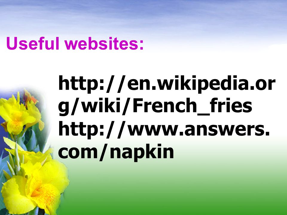 Useful websites: http://en.wikipedia.org/wiki/French_fries http://www.answers.com/napkin