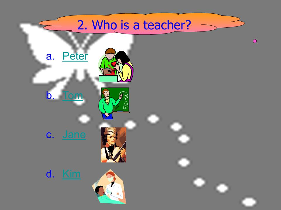 2. Who is a teacher Peter Tom Jane Kim