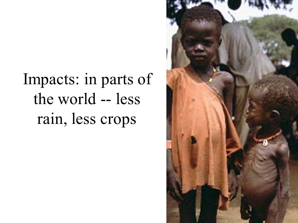 Impacts: in parts of the world -- less rain, less crops