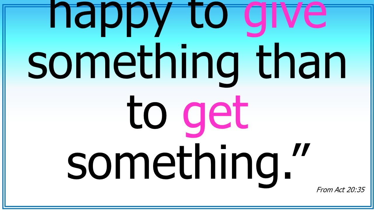 It is you more happy to give something than to get something.