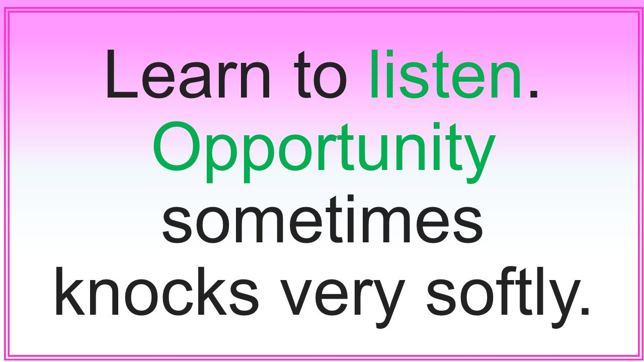Learn to listen. Opportunity sometimes knocks very softly.