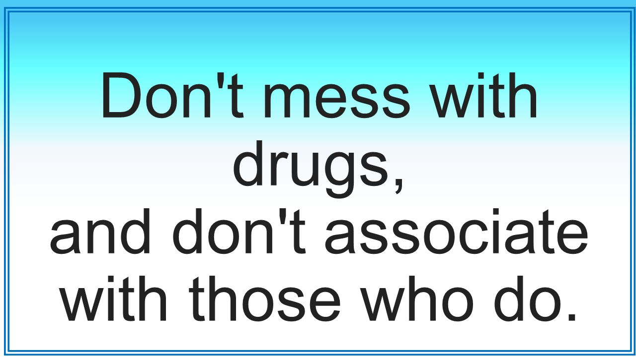 Don t mess with drugs, and don t associate with those who do.
