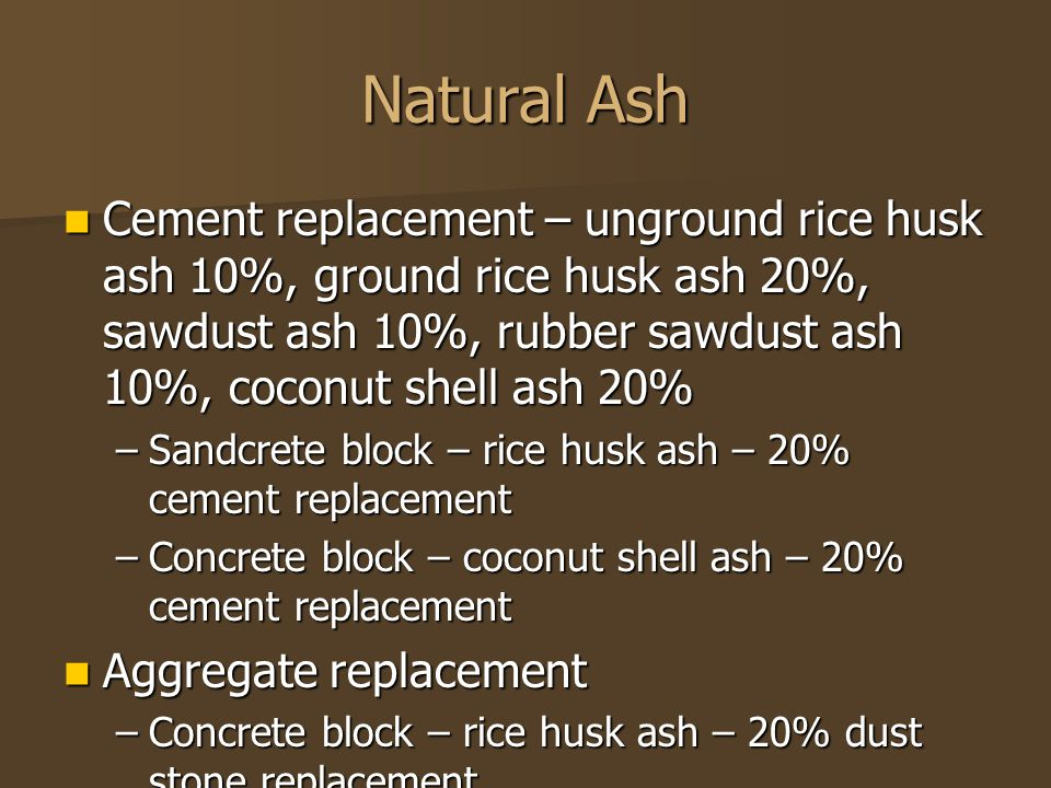 Natural Ash Cement replacement – unground rice husk ash 10%, ground rice husk ash 20%, sawdust ash 10%, rubber sawdust ash 10%, coconut shell ash 20%