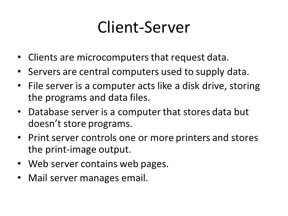 Client-Server Clients are microcomputers that request data.