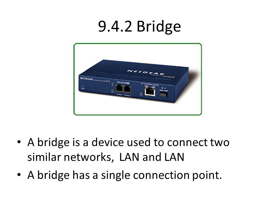 9.4.2 Bridge A bridge is a device used to connect two similar networks, LAN and LAN.