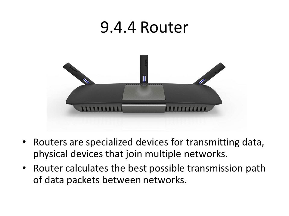 9.4.4 Router Routers are specialized devices for transmitting data, physical devices that join multiple networks.