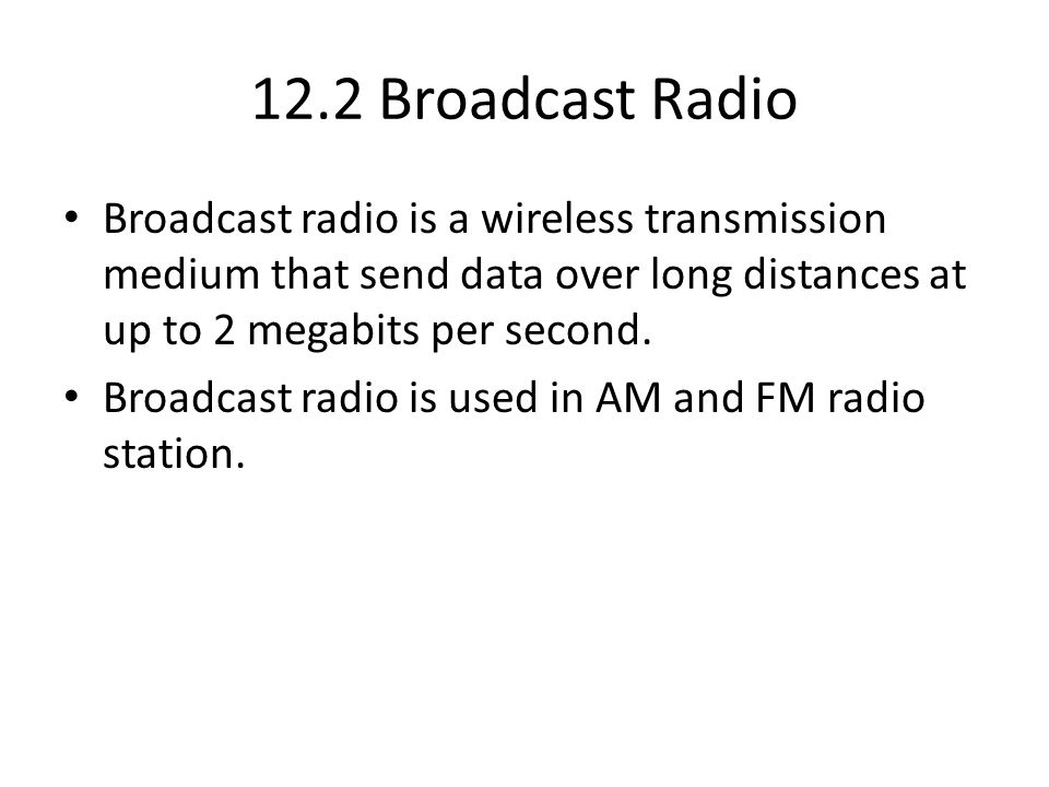 12.2 Broadcast Radio Broadcast radio is a wireless transmission medium that send data over long distances at up to 2 megabits per second.