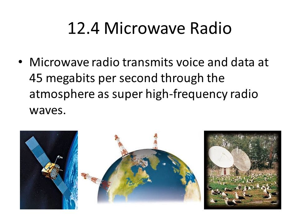 12.4 Microwave Radio Microwave radio transmits voice and data at 45 megabits per second through the atmosphere as super high-frequency radio waves.